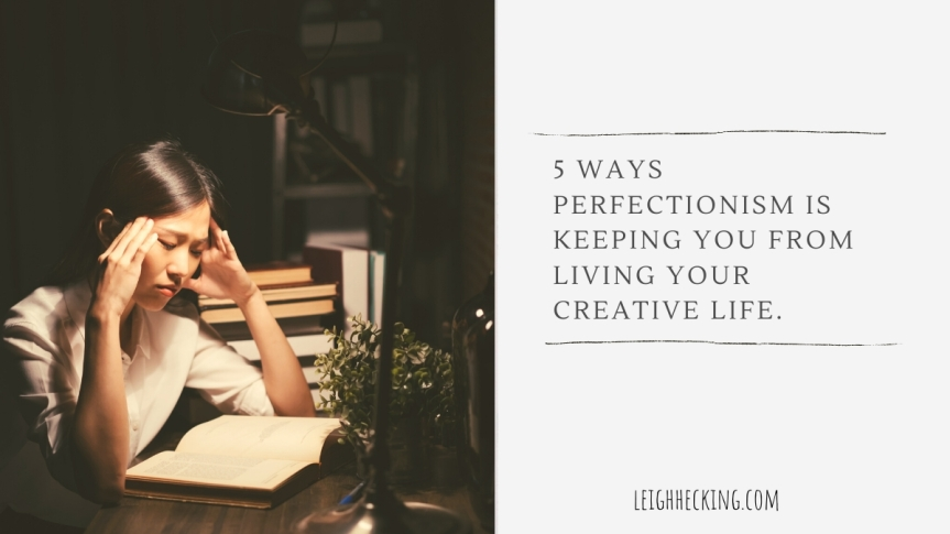 5 Ways Perfectionism is Keeping you from Living your Creative Life.