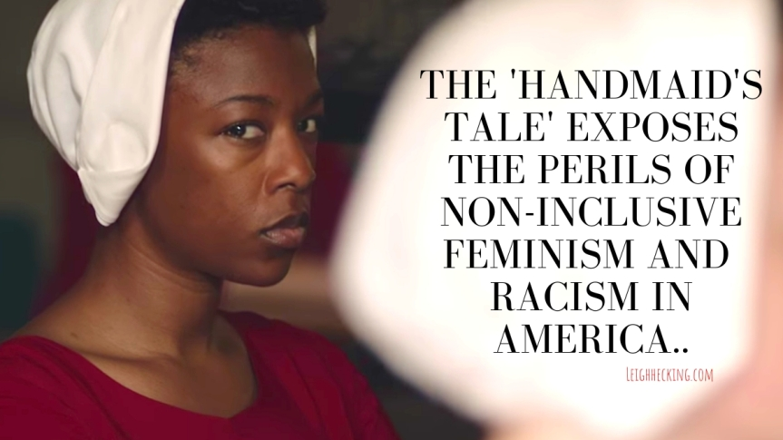 The Handmaid's Tale Exposes the Perils of Non-Inclusive Feminism and Racism in America.