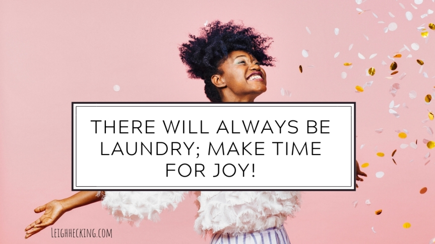 There Will Always Be Laundry; Make Time for Joy!