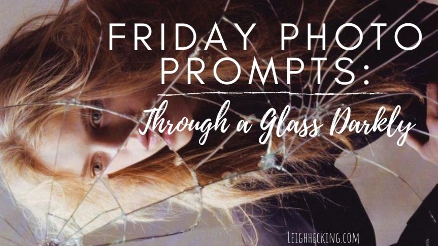 Photo Prompt Friday: Through A GlassDarkly