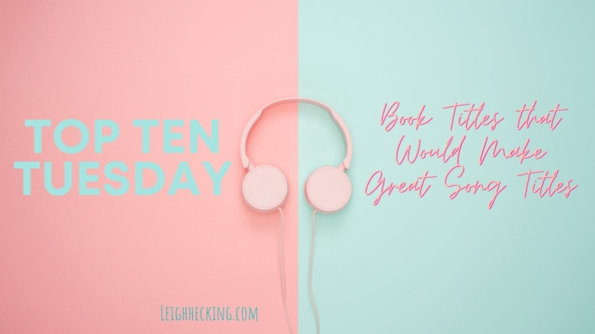 Top Ten Tuesday: Book Titles that Would Make Great SongTitles