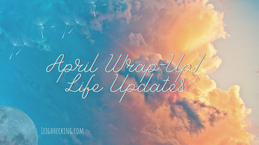 April Wrap-up / Life Updates